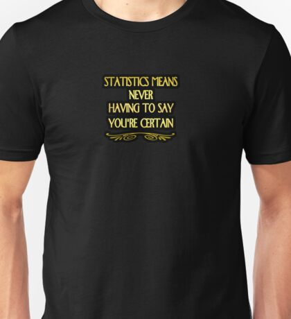 """Gold lettering with the message """"Statistics Means Never Having To Say You're Certain"""". Unisex T-Shirt"""