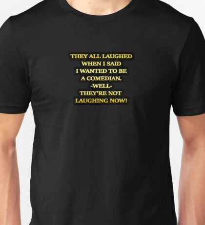 "Gold lettering with the message ""They All Laughed When I Said I Wanted To Be A Comedian"". Unisex T-Shirt"