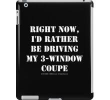 Right Now, I'd Rather Be Driving My 3-Window Coupe - White Text iPad Case/Skin