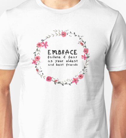 Embrace failure and fear as your oldest and best friends Unisex T-Shirt