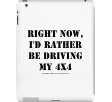 Right Now, I'd Rather Be Driving My 4x4 - Black Text iPad Case/Skin