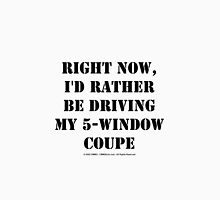 Right Now, I'd Rather Be Driving My 5-Window Coupe - Black Text Unisex T-Shirt