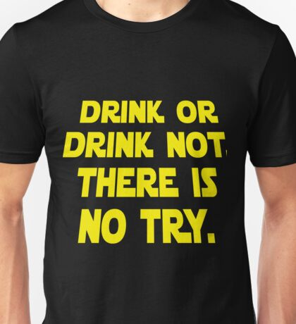 Drink or drink not. There is no try.  Unisex T-Shirt