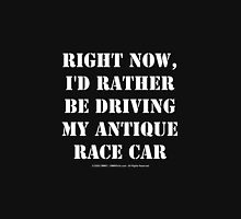 Right Now, I'd Rather Be Driving My Antique Race Car - White Text Unisex T-Shirt