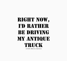 Right Now, I'd Rather Be Driving My Antique Truck - Black Text Unisex T-Shirt