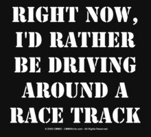 Right Now, I'd Rather Be Driving Around A Race Track - White Text by cmmei