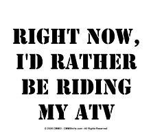 Right Now, I'd Rather Be Riding My ATV - Black Text by cmmei