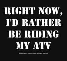 Right Now, I'd Rather Be Riding My ATV - White Text by cmmei