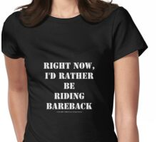 Right Now, I'd Rather Be Riding Bareback - White Text Womens Fitted T-Shirt