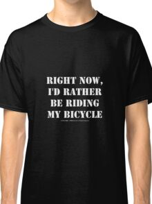 Right Now, I'd Rather Be Riding My Bicycle - White Text Classic T-Shirt