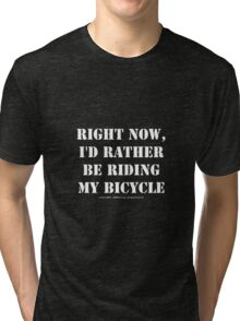 Right Now, I'd Rather Be Riding My Bicycle - White Text Tri-blend T-Shirt