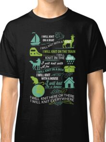 I will knit here or there and I will knit everywhere Classic T-Shirt