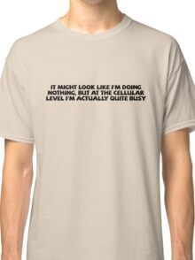 It might look like I'm doing nothing, but at the cellular level I'm actually quite busy. Classic T-Shirt