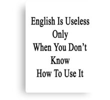 English Is Useless Only When You Don't Know How To Use It  Canvas Print