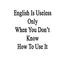 English Is Useless Only When You Don't Know How To Use It  Photographic Print