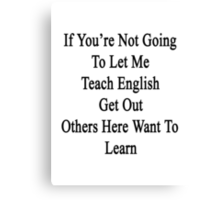 If You're Not Going To Let Me Teach English Get Out Others Here Want To Learn  Canvas Print