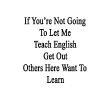 If You're Not Going To Let Me Teach English Get Out Others Here Want To Learn  Photographic Print