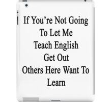 If You're Not Going To Let Me Teach English Get Out Others Here Want To Learn  iPad Case/Skin