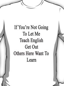 If You're Not Going To Let Me Teach English Get Out Others Here Want To Learn  T-Shirt