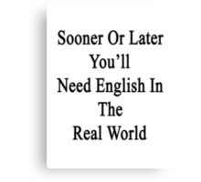 Sooner Or Later You'll Need English In The Real World  Canvas Print
