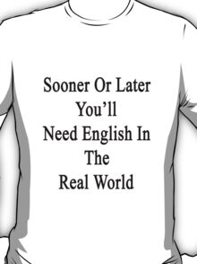 Sooner Or Later You'll Need English In The Real World  T-Shirt