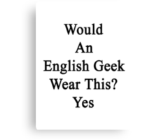 Would An English Geek Wear This? Yes  Canvas Print