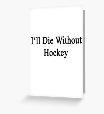 I'll Die Without Hockey  Greeting Card