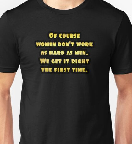 """Gold lettering with the message """"Of Course Women Don't Work As Hard As Men"""". Unisex T-Shirt"""