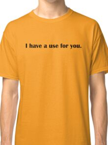 I have a use for you Classic T-Shirt