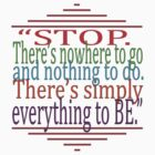 !*!*STOP*!*!... BE everything ~ by TeaseTees