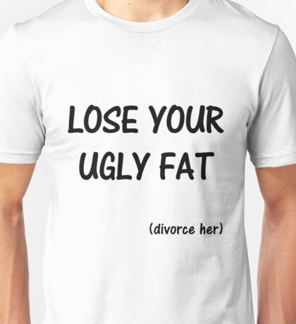 Lose Your Ugly Fat : divorce her Unisex T-Shirt