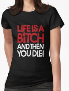 Life is a bitch and then you die Womens Fitted T-Shirt