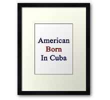 American Born In Cuba  Framed Print