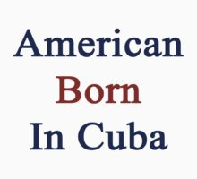 American Born In Cuba  by supernova23