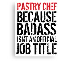 Fun 'Pastry Chef because Badass Isn't an Official Job Title' Tshirt, Accessories and Gifts Canvas Print