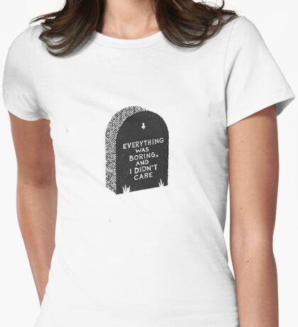 Everything Was Boring and I Didn't Care Womens Fitted T-Shirt
