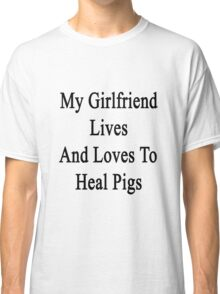 My Girlfriend Lives And Loves To Heal Pigs  Classic T-Shirt