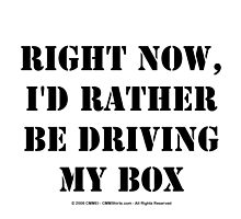 Right Now, I'd Rather Be Driving My Box - Black Text by cmmei