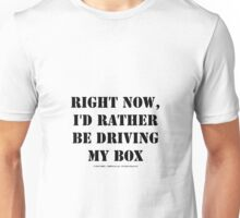 Right Now, I'd Rather Be Driving My Box - Black Text Unisex T-Shirt