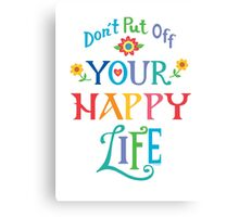 Don't Put Off Your Happy Life Canvas Print