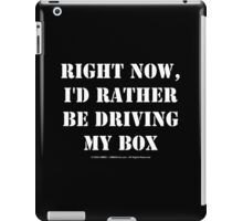 Right Now, I'd Rather Be Driving My Box - White Text iPad Case/Skin