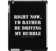 Right Now, I'd Rather Be Driving My Bubble - White Text iPad Case/Skin
