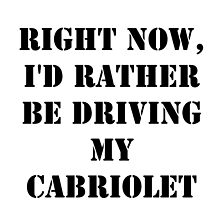 Right Now, I'd Rather Be Driving My Cabriolet - Black Text by cmmei