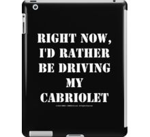 Right Now, I'd Rather Be Driving My Cabriolet - White Text iPad Case/Skin