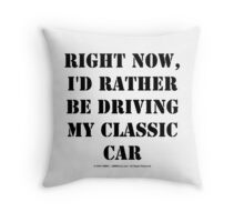 Right Now, I'd Rather Be Driving My Classic Car - Black Text Throw Pillow