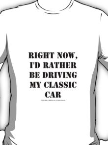 Right Now, I'd Rather Be Driving My Classic Car - Black Text T-Shirt