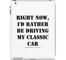 Right Now, I'd Rather Be Driving My Classic Car - Black Text iPad Case/Skin