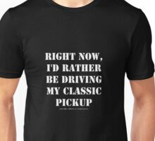 Right Now, I'd Rather Be Driving My Classic Pickup - White Text Unisex T-Shirt