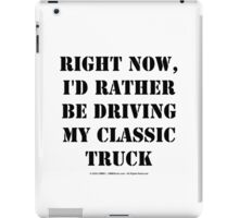 Right Now, I'd Rather Be Driving My Classic Truck - Black Text iPad Case/Skin