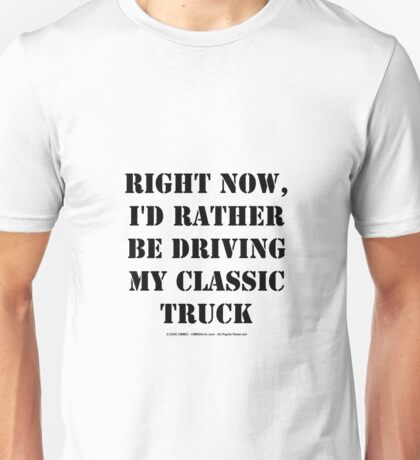 Right Now, I'd Rather Be Driving My Classic Truck - Black Text Unisex T-Shirt